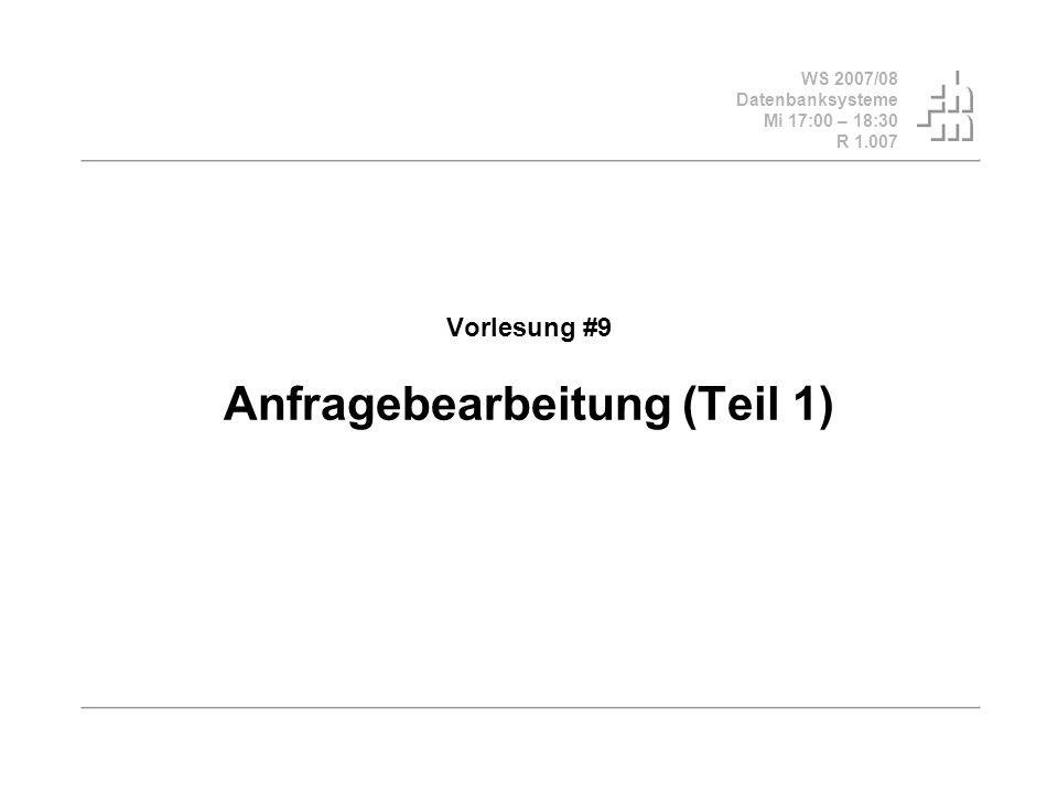 WS 2007/08 Datenbanksysteme Mi 17:00 – 18:30 R 1.007 Vorlesung #9 Anfragebearbeitung (Teil 1)