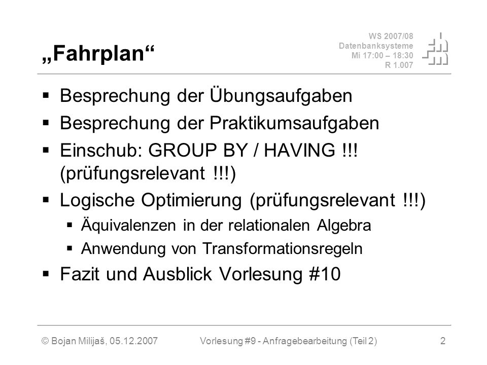 WS 2007/08 Datenbanksysteme Mi 17:00 – 18:30 R 1.007 © Bojan Milijaš, 05.12.2007Vorlesung #9 - Anfragebearbeitung (Teil 2)3 Anfragebearbeitung Wegen Datentunabhängigkeit werden Anfragen in SQL auf sehr allgemein auf dem logischen Schema formuliert Nun muss es eine Komponente in DBMS geben, die die Grenze zwischen der logischen und der physischen Ebene definiert und überbrückt Anfrageoptimierung Anfrageoptimierung wandelt eine abstrakte Abfrage in eine möglichst effiziente Implementierung – den Auswertungsplan – der dann kompiliert oder über einen Interpreter direkt gestartet wird...
