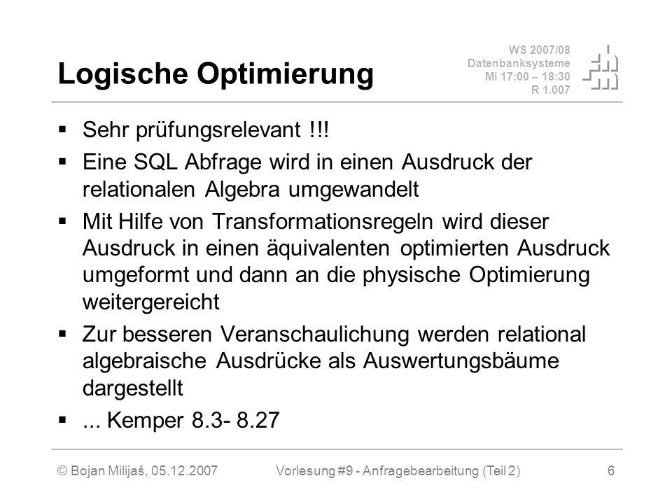 WS 2007/08 Datenbanksysteme Mi 17:00 – 18:30 R 1.007 © Bojan Milijaš, 05.12.2007Vorlesung #9 - Anfragebearbeitung (Teil 2)6 Logische Optimierung Sehr prüfungsrelevant !!.