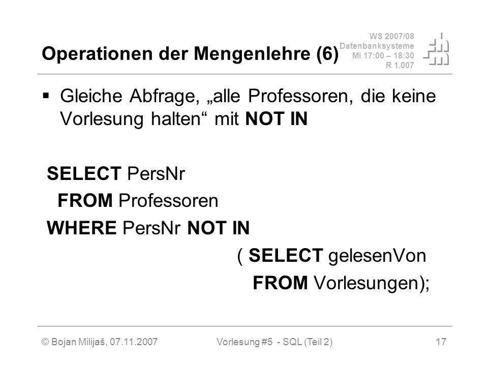 WS 2007/08 Datenbanksysteme Mi 17:00 – 18:30 R 1.007 © Bojan Milijaš, 07.11.2007Vorlesung #5 - SQL (Teil 2)17 Operationen der Mengenlehre (6) Gleiche Abfrage, alle Professoren, die keine Vorlesung halten mit NOT IN SELECT PersNr FROM Professoren WHERE PersNr NOT IN ( SELECT gelesenVon FROM Vorlesungen);