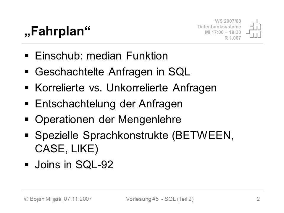 WS 2007/08 Datenbanksysteme Mi 17:00 – 18:30 R 1.007 © Bojan Milijaš, 07.11.2007Vorlesung #5 - SQL (Teil 2)13 Operationen der Mengenlehre (2) UNION – mit Duplikatelimierung, UNION ALL – ohne Duplikateliminierung (select Name from Assistenten ) union (select Name from Professoren );