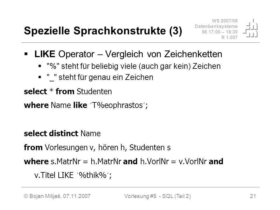 WS 2007/08 Datenbanksysteme Mi 17:00 – 18:30 R 1.007 © Bojan Milijaš, 07.11.2007Vorlesung #5 - SQL (Teil 2)21 Spezielle Sprachkonstrukte (3) LIKE Operator – Vergleich von Zeichenketten % steht für beliebig viele (auch gar kein) Zeichen _ steht für genau ein Zeichen select * from Studenten where Name like ´T%eophrastos´; select distinct Name from Vorlesungen v, hören h, Studenten s where s.MatrNr = h.MatrNr and h.VorlNr = v.VorlNr and v.Titel LIKE ´%thik%´;