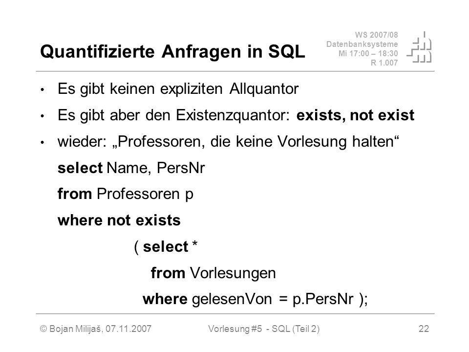 WS 2007/08 Datenbanksysteme Mi 17:00 – 18:30 R 1.007 © Bojan Milijaš, 07.11.2007Vorlesung #5 - SQL (Teil 2)22 Quantifizierte Anfragen in SQL Es gibt keinen expliziten Allquantor Es gibt aber den Existenzquantor: exists, not exist wieder: Professoren, die keine Vorlesung halten select Name, PersNr from Professoren p where not exists ( select * from Vorlesungen where gelesenVon = p.PersNr );