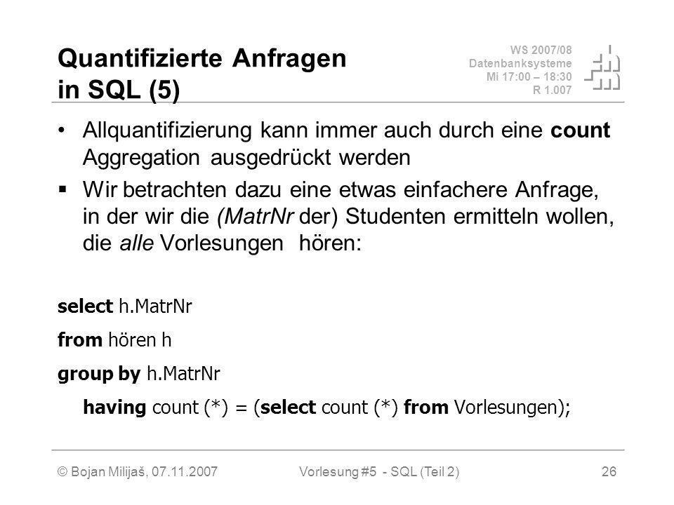 WS 2007/08 Datenbanksysteme Mi 17:00 – 18:30 R 1.007 © Bojan Milijaš, 07.11.2007Vorlesung #5 - SQL (Teil 2)26 Quantifizierte Anfragen in SQL (5) Allquantifizierung kann immer auch durch eine count Aggregation ausgedrückt werden Wir betrachten dazu eine etwas einfachere Anfrage, in der wir die (MatrNr der) Studenten ermitteln wollen, die alle Vorlesungen hören: select h.MatrNr from hören h group by h.MatrNr having count (*) = (select count (*) from Vorlesungen);
