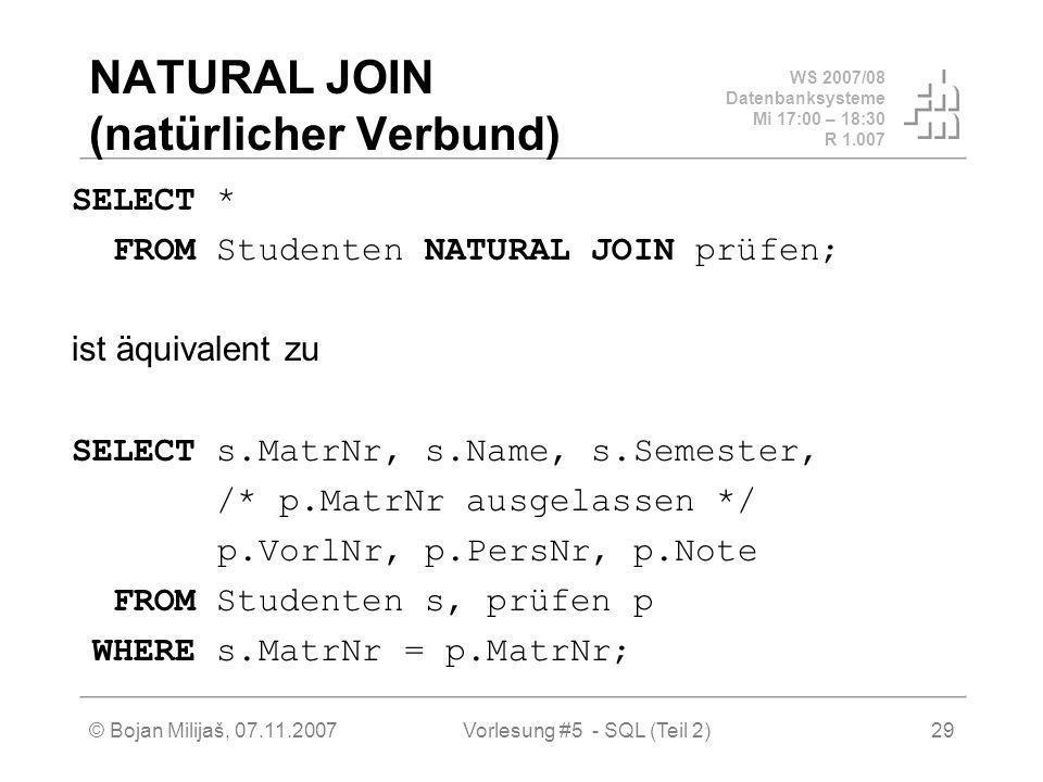 WS 2007/08 Datenbanksysteme Mi 17:00 – 18:30 R 1.007 © Bojan Milijaš, 07.11.2007Vorlesung #5 - SQL (Teil 2)29 NATURAL JOIN (natürlicher Verbund) SELECT * FROM Studenten NATURAL JOIN prüfen; ist äquivalent zu SELECT s.MatrNr, s.Name, s.Semester, /* p.MatrNr ausgelassen */ p.VorlNr, p.PersNr, p.Note FROM Studenten s, prüfen p WHERE s.MatrNr = p.MatrNr;
