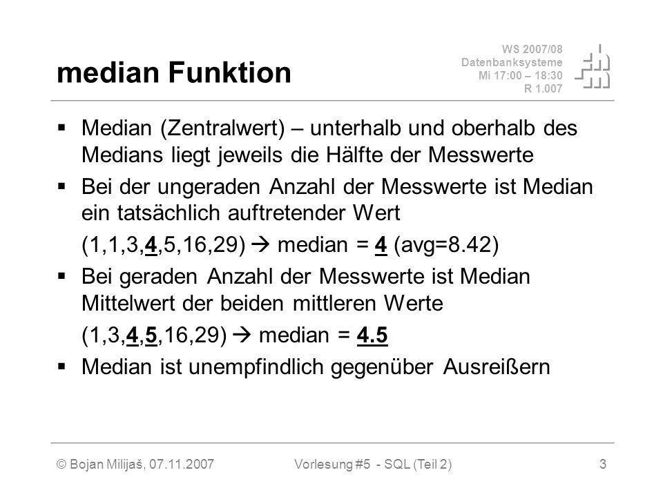 WS 2007/08 Datenbanksysteme Mi 17:00 – 18:30 R 1.007 © Bojan Milijaš, 07.11.2007Vorlesung #5 - SQL (Teil 2)3 median Funktion Median (Zentralwert) – unterhalb und oberhalb des Medians liegt jeweils die Hälfte der Messwerte Bei der ungeraden Anzahl der Messwerte ist Median ein tatsächlich auftretender Wert (1,1,3,4,5,16,29) median = 4 (avg=8.42) Bei geraden Anzahl der Messwerte ist Median Mittelwert der beiden mittleren Werte (1,3,4,5,16,29) median = 4.5 Median ist unempfindlich gegenüber Ausreißern