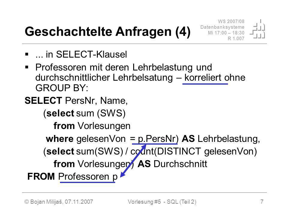 WS 2007/08 Datenbanksysteme Mi 17:00 – 18:30 R 1.007 © Bojan Milijaš, 07.11.2007Vorlesung #5 - SQL (Teil 2)8 Geschachtelte Anfragen (5)...