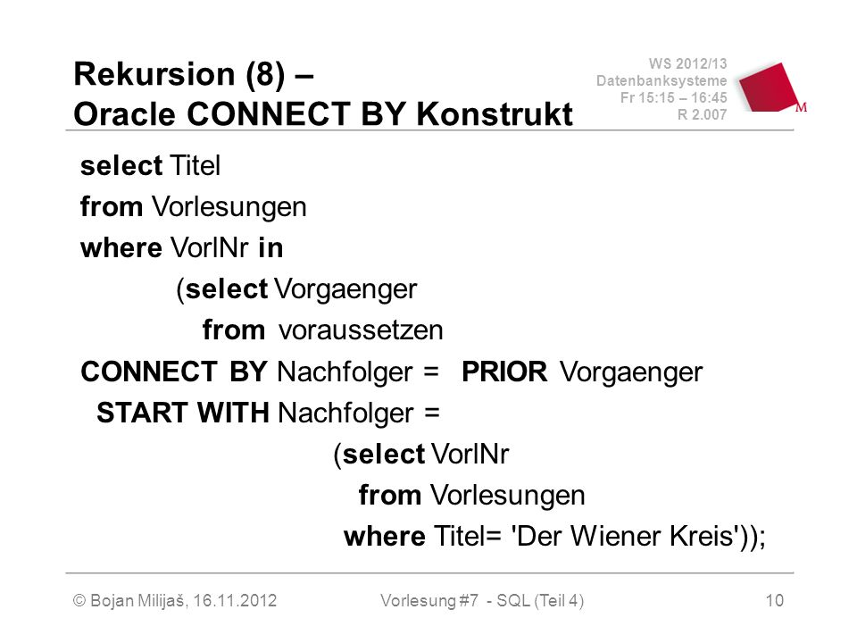 WS 2012/13 Datenbanksysteme Fr 15:15 – 16:45 R 2.007 Rekursion (8) – Oracle CONNECT BY Konstrukt select Titel from Vorlesungen where VorlNr in (select