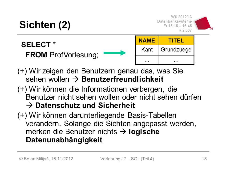 WS 2012/13 Datenbanksysteme Fr 15:15 – 16:45 R 2.007 Sichten (2) (+) Wir zeigen den Benutzern genau das, was Sie sehen wollen Benutzerfreundlichkeit (+) Wir können die Informationen verbergen, die Benutzer nicht sehen wollen oder nicht sehen dürfen Datenschutz und Sicherheit (+) Wir können darunterliegende Basis-Tabellen verändern.