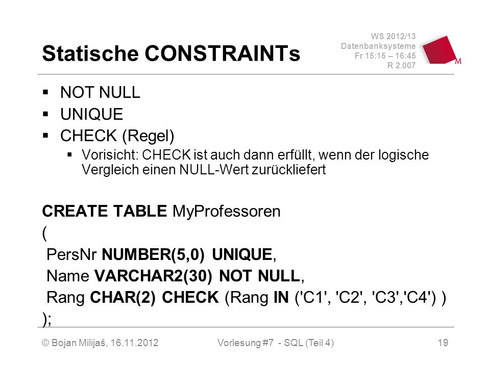 WS 2012/13 Datenbanksysteme Fr 15:15 – 16:45 R 2.007 Statische CONSTRAINTs NOT NULL UNIQUE CHECK (Regel) Vorisicht: CHECK ist auch dann erfüllt, wenn der logische Vergleich einen NULL-Wert zurückliefert CREATE TABLE MyProfessoren ( PersNr NUMBER(5,0) UNIQUE, Name VARCHAR2(30) NOT NULL, Rang CHAR(2) CHECK (Rang IN ( C1 , C2 , C3 , C4 ) ) ); Vorlesung #7 - SQL (Teil 4)© Bojan Milijaš, 16.11.201219