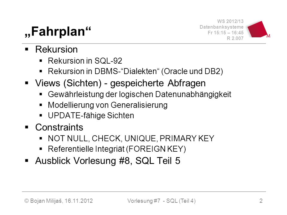 WS 2012/13 Datenbanksysteme Fr 15:15 – 16:45 R 2.007 Fahrplan Rekursion Rekursion in SQL-92 Rekursion in DBMS-Dialekten (Oracle und DB2) Views (Sichte