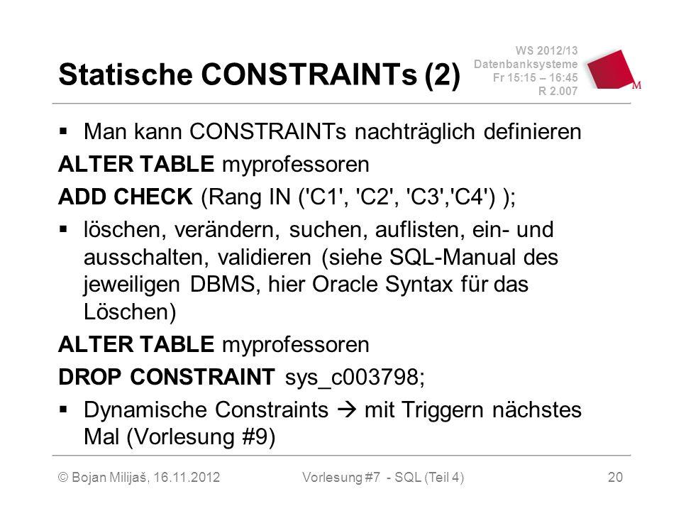 WS 2012/13 Datenbanksysteme Fr 15:15 – 16:45 R 2.007 Statische CONSTRAINTs (2) Man kann CONSTRAINTs nachträglich definieren ALTER TABLE myprofessoren ADD CHECK (Rang IN ( C1 , C2 , C3 , C4 ) ); löschen, verändern, suchen, auflisten, ein- und ausschalten, validieren (siehe SQL-Manual des jeweiligen DBMS, hier Oracle Syntax für das Löschen) ALTER TABLE myprofessoren DROP CONSTRAINT sys_c003798; Dynamische Constraints mit Triggern nächstes Mal (Vorlesung #9) Vorlesung #7 - SQL (Teil 4)© Bojan Milijaš, 16.11.201220