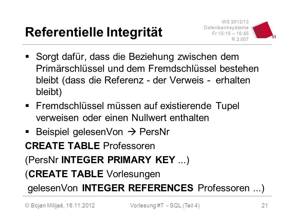 WS 2012/13 Datenbanksysteme Fr 15:15 – 16:45 R 2.007 Referentielle Integrität Sorgt dafür, dass die Beziehung zwischen dem Primärschlüssel und dem Fremdschlüssel bestehen bleibt (dass die Referenz - der Verweis - erhalten bleibt) Fremdschlüssel müssen auf existierende Tupel verweisen oder einen Nullwert enthalten Beispiel gelesenVon PersNr CREATE TABLE Professoren (PersNr INTEGER PRIMARY KEY...) (CREATE TABLE Vorlesungen gelesenVon INTEGER REFERENCES Professoren...) Vorlesung #7 - SQL (Teil 4)© Bojan Milijaš, 16.11.201221