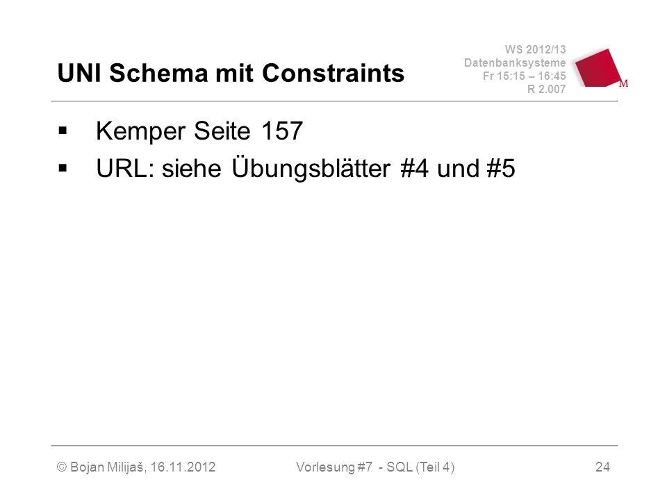WS 2012/13 Datenbanksysteme Fr 15:15 – 16:45 R 2.007 UNI Schema mit Constraints Kemper Seite 157 URL: siehe Übungsblätter #4 und #5 Vorlesung #7 - SQL (Teil 4)© Bojan Milijaš, 16.11.201224