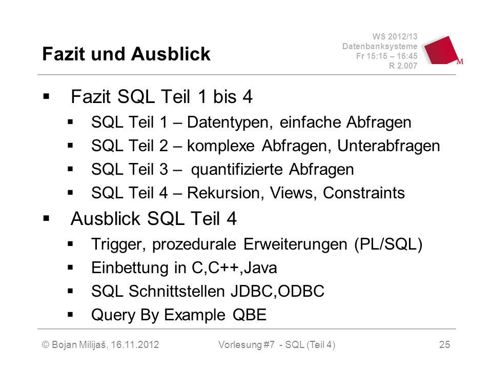 WS 2012/13 Datenbanksysteme Fr 15:15 – 16:45 R 2.007 Fazit und Ausblick Fazit SQL Teil 1 bis 4 SQL Teil 1 – Datentypen, einfache Abfragen SQL Teil 2 – komplexe Abfragen, Unterabfragen SQL Teil 3 – quantifizierte Abfragen SQL Teil 4 – Rekursion, Views, Constraints Ausblick SQL Teil 4 Trigger, prozedurale Erweiterungen (PL/SQL) Einbettung in C,C++,Java SQL Schnittstellen JDBC,ODBC Query By Example QBE Vorlesung #7 - SQL (Teil 4)© Bojan Milijaš, 16.11.201225