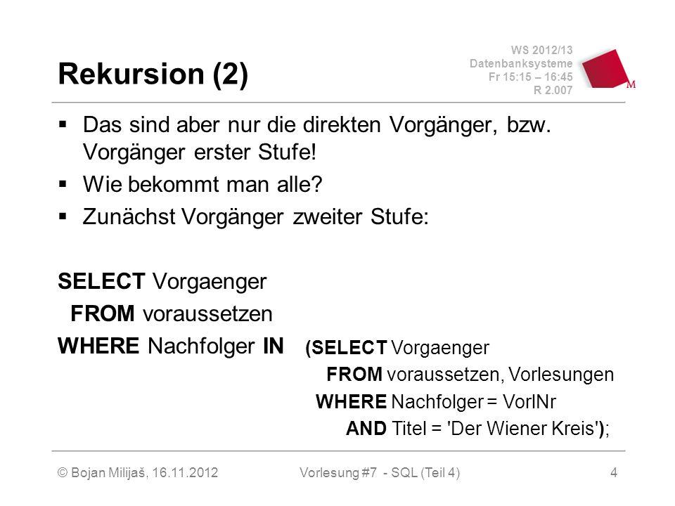 WS 2012/13 Datenbanksysteme Fr 15:15 – 16:45 R 2.007 Rekursion (2) Das sind aber nur die direkten Vorgänger, bzw.