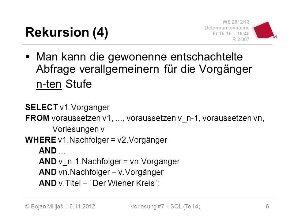 WS 2012/13 Datenbanksysteme Fr 15:15 – 16:45 R 2.007 Rekursion (4) Man kann die gewonenne entschachtelte Abfrage verallgemeinern für die Vorgänger n-ten Stufe SELECT v1.Vorgänger FROM voraussetzen v1,..., voraussetzen v_n-1, voraussetzen vn, Vorlesungen v WHERE v1.Nachfolger = v2.Vorgänger AND...