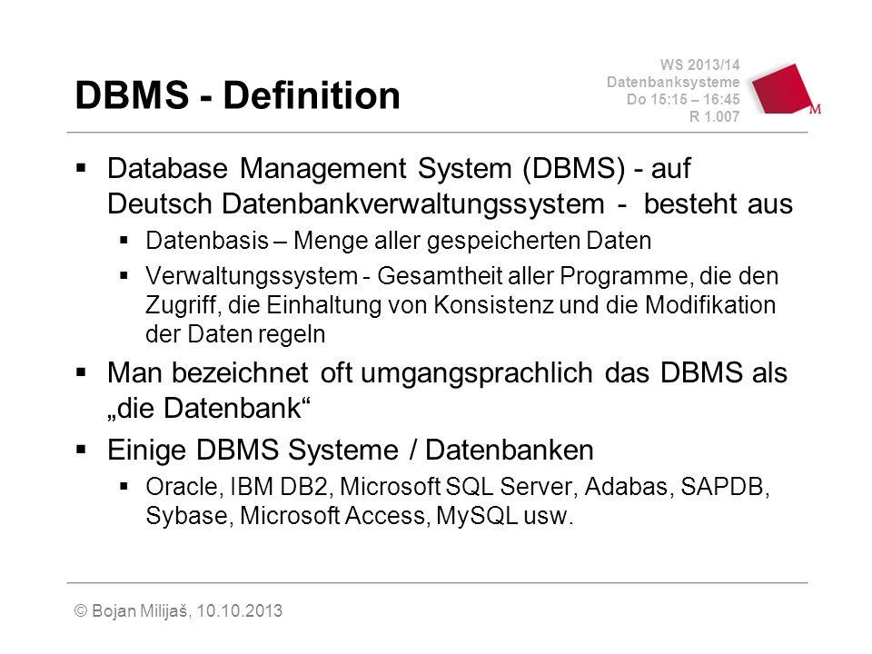 WS 2013/14 Datenbanksysteme Do 15:15 – 16:45 R 1.007 © Bojan Milijaš, 10.10.2013 DBMS - Definition Database Management System (DBMS) - auf Deutsch Datenbankverwaltungssystem - besteht aus Datenbasis – Menge aller gespeicherten Daten Verwaltungssystem - Gesamtheit aller Programme, die den Zugriff, die Einhaltung von Konsistenz und die Modifikation der Daten regeln Man bezeichnet oft umgangsprachlich das DBMS als die Datenbank Einige DBMS Systeme / Datenbanken Oracle, IBM DB2, Microsoft SQL Server, Adabas, SAPDB, Sybase, Microsoft Access, MySQL usw.