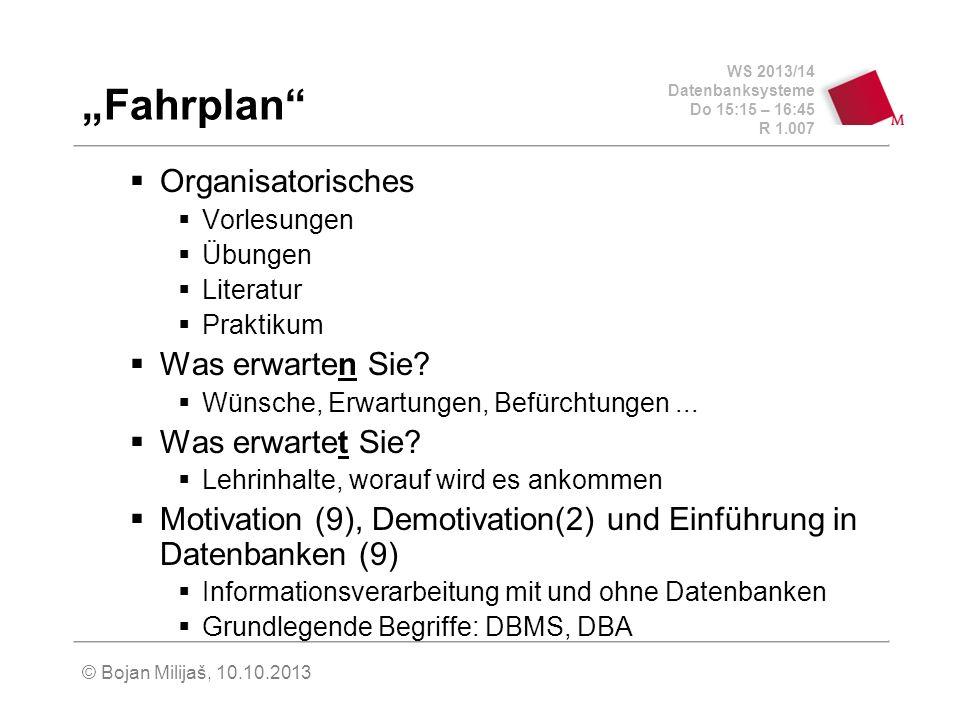 WS 2013/14 Datenbanksysteme Do 15:15 – 16:45 R 1.007 © Bojan Milijaš, 10.10.2013 Fahrplan Organisatorisches Vorlesungen Übungen Literatur Praktikum Was erwarten Sie.