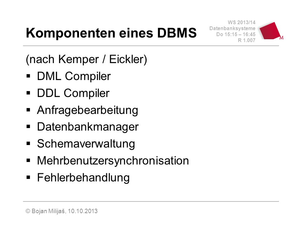 WS 2013/14 Datenbanksysteme Do 15:15 – 16:45 R 1.007 © Bojan Milijaš, 10.10.2013 Komponenten eines DBMS (nach Kemper / Eickler) DML Compiler DDL Compiler Anfragebearbeitung Datenbankmanager Schemaverwaltung Mehrbenutzersynchronisation Fehlerbehandlung