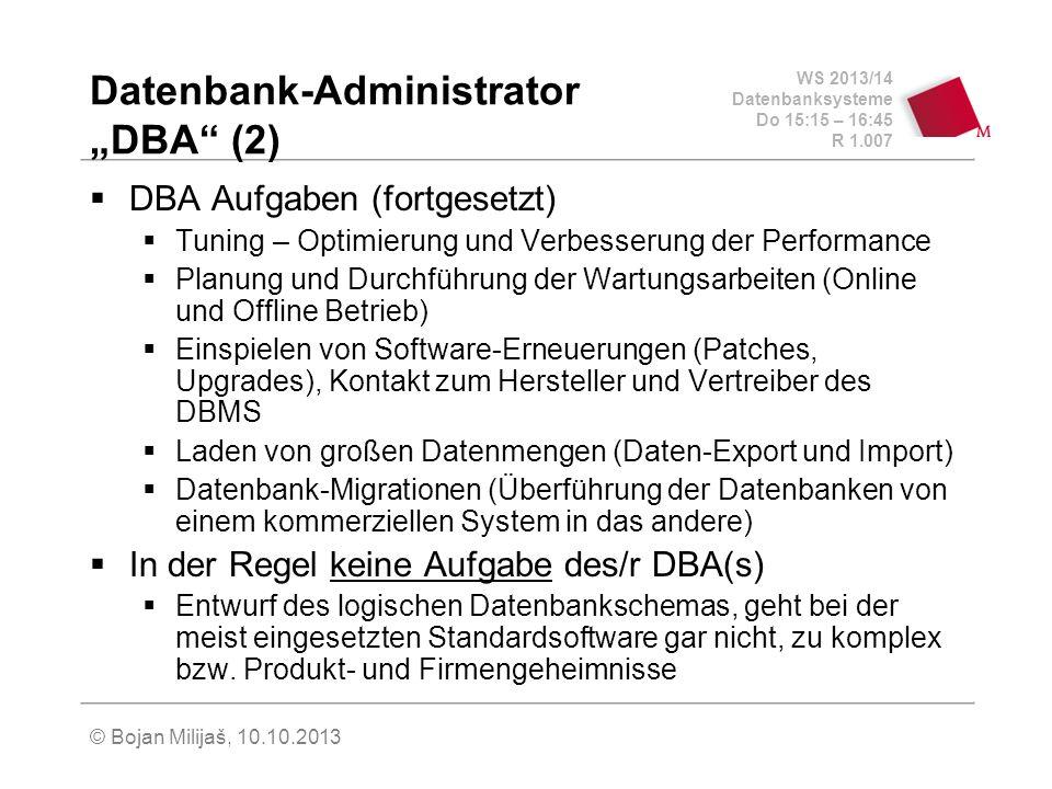 WS 2013/14 Datenbanksysteme Do 15:15 – 16:45 R 1.007 © Bojan Milijaš, 10.10.2013 Datenbank-Administrator DBA (2) DBA Aufgaben (fortgesetzt) Tuning – Optimierung und Verbesserung der Performance Planung und Durchführung der Wartungsarbeiten (Online und Offline Betrieb) Einspielen von Software-Erneuerungen (Patches, Upgrades), Kontakt zum Hersteller und Vertreiber des DBMS Laden von großen Datenmengen (Daten-Export und Import) Datenbank-Migrationen (Überführung der Datenbanken von einem kommerziellen System in das andere) In der Regel keine Aufgabe des/r DBA(s) Entwurf des logischen Datenbankschemas, geht bei der meist eingesetzten Standardsoftware gar nicht, zu komplex bzw.
