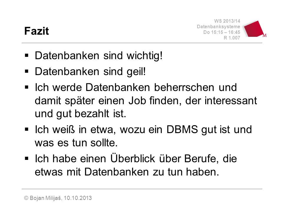 WS 2013/14 Datenbanksysteme Do 15:15 – 16:45 R 1.007 © Bojan Milijaš, 10.10.2013 Fazit Datenbanken sind wichtig! Datenbanken sind geil! Ich werde Date