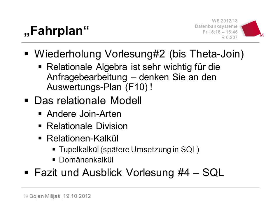 WS 2012/13 Datenbanksysteme Fr 15:15 – 16:45 R 0.207 © Bojan Milijaš, 19.10.2012 Fahrplan Wiederholung Vorlesung#2 (bis Theta-Join) Relationale Algebra ist sehr wichtig für die Anfragebearbeitung – denken Sie an den Auswertungs-Plan (F10) .