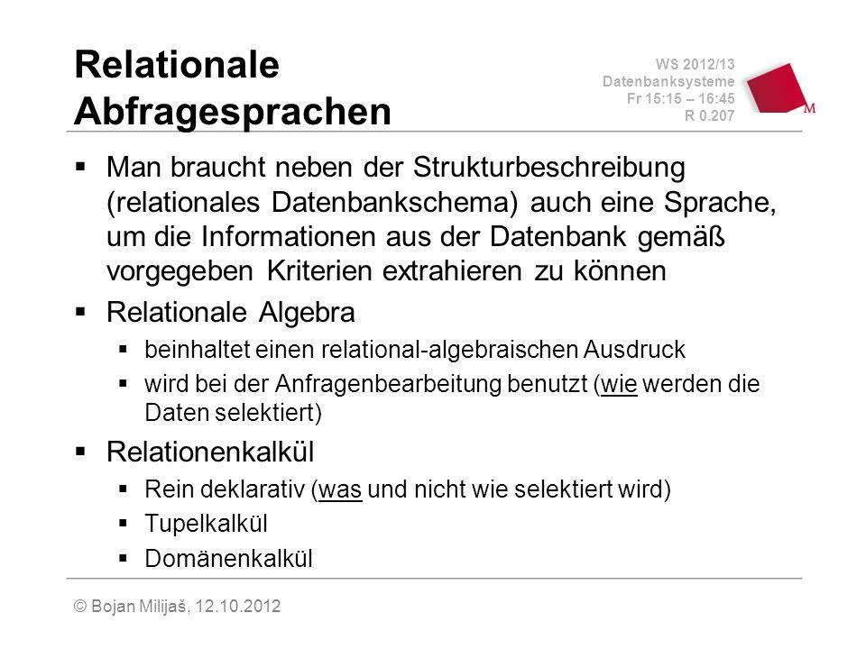 WS 2012/13 Datenbanksysteme Fr 15:15 – 16:45 R 0.207 © Bojan Milijaš, 12.10.2012 Relationale Abfragesprachen Man braucht neben der Strukturbeschreibung (relationales Datenbankschema) auch eine Sprache, um die Informationen aus der Datenbank gemäß vorgegeben Kriterien extrahieren zu können Relationale Algebra beinhaltet einen relational-algebraischen Ausdruck wird bei der Anfragenbearbeitung benutzt (wie werden die Daten selektiert) Relationenkalkül Rein deklarativ (was und nicht wie selektiert wird) Tupelkalkül Domänenkalkül