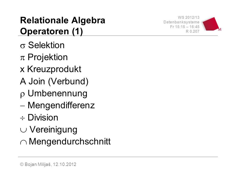 WS 2012/13 Datenbanksysteme Fr 15:15 – 16:45 R 0.207 © Bojan Milijaš, 12.10.2012 Relationale Algebra Operatoren (1) Selektion Projektion x Kreuzprodukt A Join (Verbund) Umbenennung Mengendifferenz Division Vereinigung Mengendurchschnitt