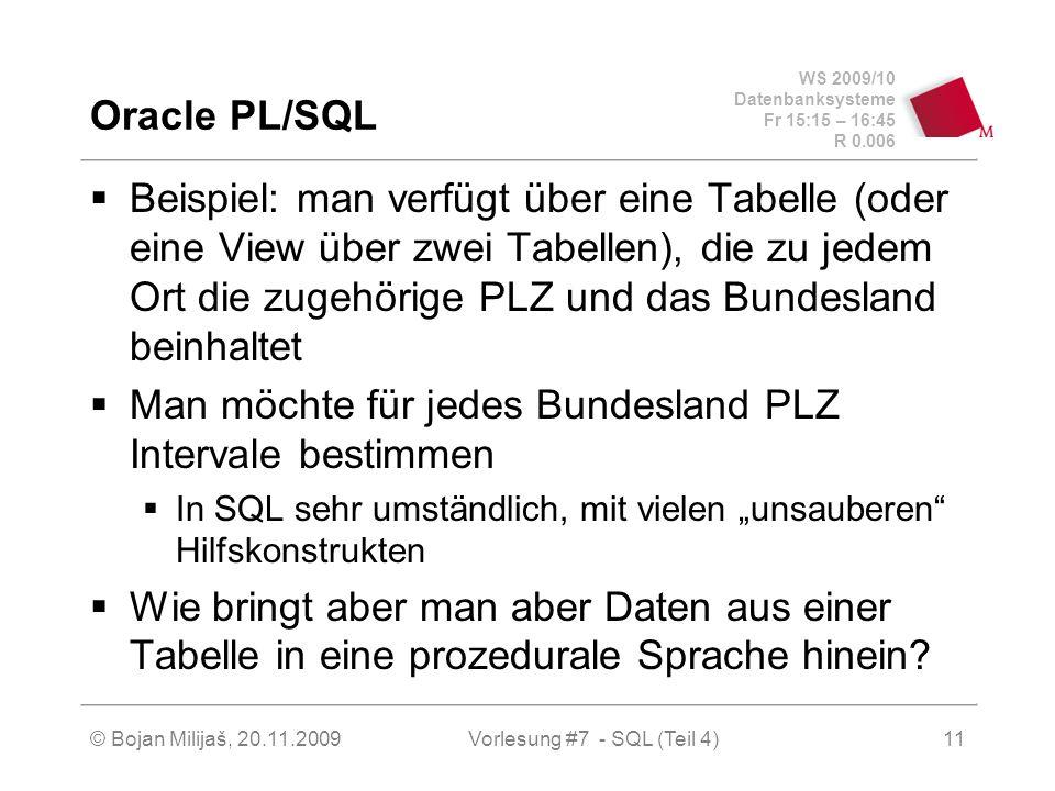 WS 2009/10 Datenbanksysteme Fr 15:15 – 16:45 R 0.006 © Bojan Milijaš, 20.11.2009Vorlesung #7 - SQL (Teil 4)11 Oracle PL/SQL Beispiel: man verfügt über eine Tabelle (oder eine View über zwei Tabellen), die zu jedem Ort die zugehörige PLZ und das Bundesland beinhaltet Man möchte für jedes Bundesland PLZ Intervale bestimmen In SQL sehr umständlich, mit vielen unsauberen Hilfskonstrukten Wie bringt aber man aber Daten aus einer Tabelle in eine prozedurale Sprache hinein?