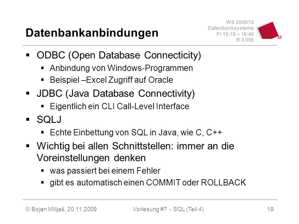 WS 2009/10 Datenbanksysteme Fr 15:15 – 16:45 R 0.006 © Bojan Milijaš, 20.11.2009Vorlesung #7 - SQL (Teil 4)19 Datenbankanbindungen ODBC (Open Database Connecticity) Anbindung von Windows-Programmen Beispiel –Excel Zugriff auf Oracle JDBC (Java Database Connectivity) Eigentlich ein CLI Call-Level Interface SQLJ Echte Einbettung von SQL in Java, wie C, C++ Wichtig bei allen Schnittstellen: immer an die Voreinstellungen denken was passiert bei einem Fehler gibt es automatisch einen COMMIT oder ROLLBACK