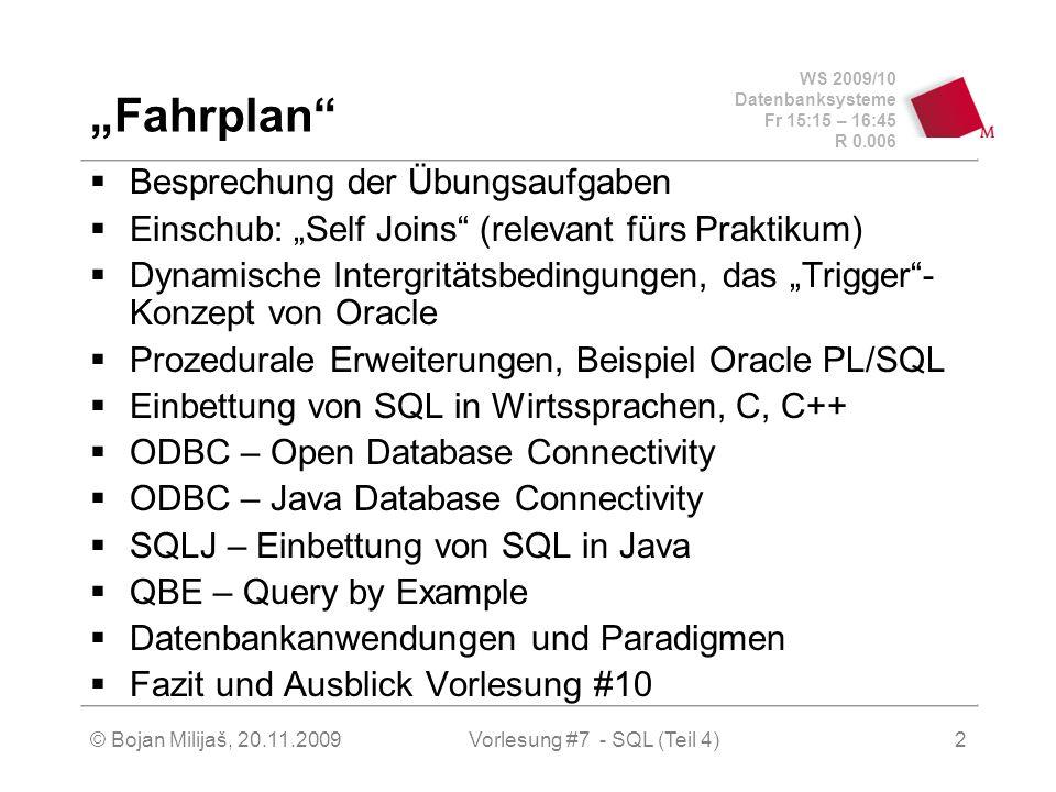 WS 2009/10 Datenbanksysteme Fr 15:15 – 16:45 R 0.006 © Bojan Milijaš, 20.11.2009Vorlesung #7 - SQL (Teil 4)2 Fahrplan Besprechung der Übungsaufgaben Einschub: Self Joins (relevant fürs Praktikum) Dynamische Intergritätsbedingungen, das Trigger- Konzept von Oracle Prozedurale Erweiterungen, Beispiel Oracle PL/SQL Einbettung von SQL in Wirtssprachen, C, C++ ODBC – Open Database Connectivity ODBC – Java Database Connectivity SQLJ – Einbettung von SQL in Java QBE – Query by Example Datenbankanwendungen und Paradigmen Fazit und Ausblick Vorlesung #10