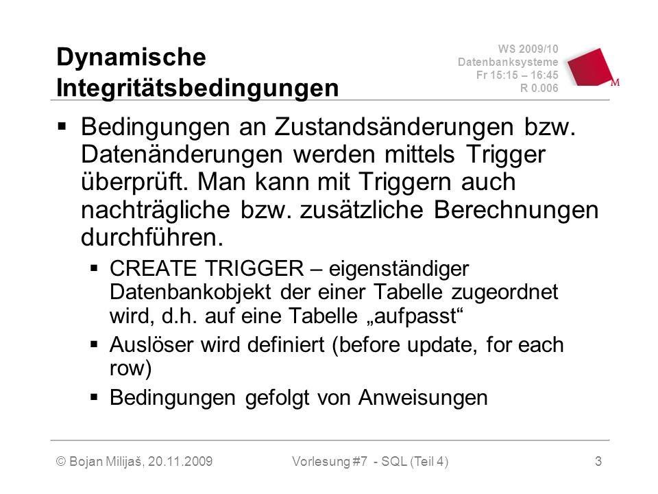 WS 2009/10 Datenbanksysteme Fr 15:15 – 16:45 R 0.006 © Bojan Milijaš, 20.11.2009Vorlesung #7 - SQL (Teil 4)3 Dynamische Integritätsbedingungen Bedingungen an Zustandsänderungen bzw.