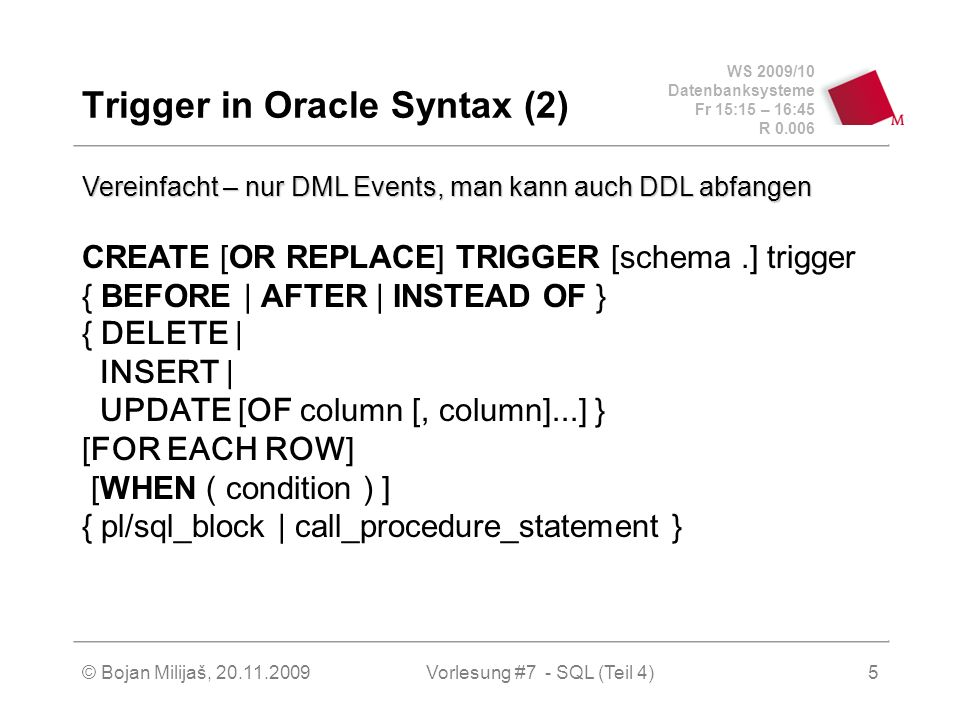WS 2009/10 Datenbanksysteme Fr 15:15 – 16:45 R © Bojan Milijaš, Vorlesung #7 - SQL (Teil 4)5 Trigger in Oracle Syntax (2) CREATE [OR REPLACE] TRIGGER [schema.] trigger { BEFORE | AFTER | INSTEAD OF } { DELETE | INSERT | UPDATE [OF column [, column]...] } [FOR EACH ROW] [WHEN ( condition ) ] { pl/sql_block | call_procedure_statement } Vereinfacht – nur DML Events, man kann auch DDL abfangen