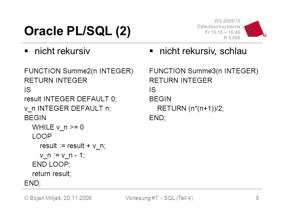 WS 2009/10 Datenbanksysteme Fr 15:15 – 16:45 R © Bojan Milijaš, Vorlesung #7 - SQL (Teil 4)9 Oracle PL/SQL (2) nicht rekursiv FUNCTION Summe2(n INTEGER) RETURN INTEGER IS result INTEGER DEFAULT 0; v_n INTEGER DEFAULT n; BEGIN WHILE v_n >= 0 LOOP result := result + v_n; v_n := v_n - 1; END LOOP; return result; END; nicht rekursiv, schlau FUNCTION Summe3(n INTEGER) RETURN INTEGER IS BEGIN RETURN (n*(n+1))/2; END;