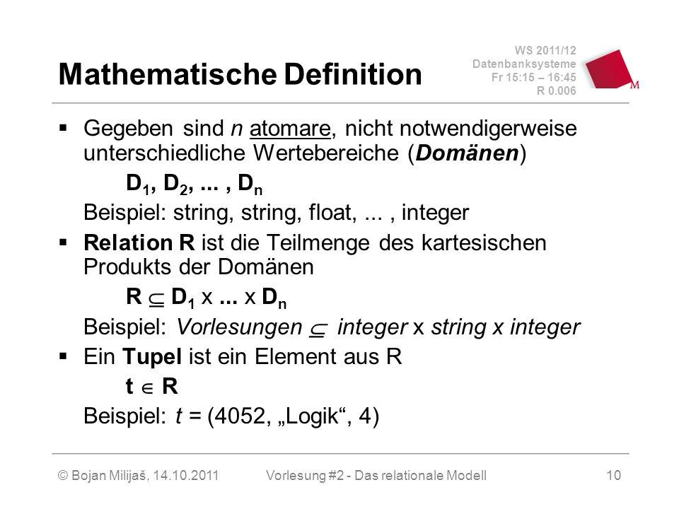 WS 2011/12 Datenbanksysteme Fr 15:15 – 16:45 R 0.006 © Bojan Milijaš, 14.10.2011Vorlesung #2 - Das relationale Modell10 Mathematische Definition Gegeben sind n atomare, nicht notwendigerweise unterschiedliche Wertebereiche (Domänen) D 1, D 2,..., D n Beispiel: string, string, float,..., integer Relation R ist die Teilmenge des kartesischen Produkts der Domänen R D 1 x...