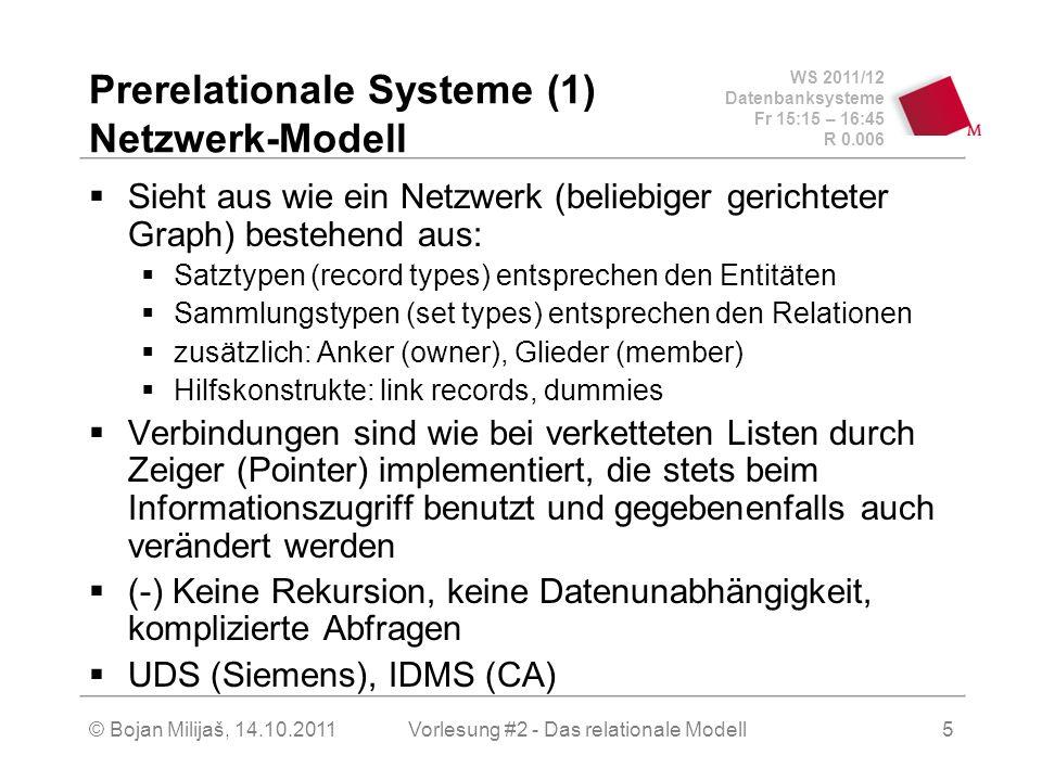 WS 2011/12 Datenbanksysteme Fr 15:15 – 16:45 R 0.006 © Bojan Milijaš, 14.10.2011Vorlesung #2 - Das relationale Modell5 Prerelationale Systeme (1) Netzwerk-Modell Sieht aus wie ein Netzwerk (beliebiger gerichteter Graph) bestehend aus: Satztypen (record types) entsprechen den Entitäten Sammlungstypen (set types) entsprechen den Relationen zusätzlich: Anker (owner), Glieder (member) Hilfskonstrukte: link records, dummies Verbindungen sind wie bei verketteten Listen durch Zeiger (Pointer) implementiert, die stets beim Informationszugriff benutzt und gegebenenfalls auch verändert werden (-) Keine Rekursion, keine Datenunabhängigkeit, komplizierte Abfragen UDS (Siemens), IDMS (CA)