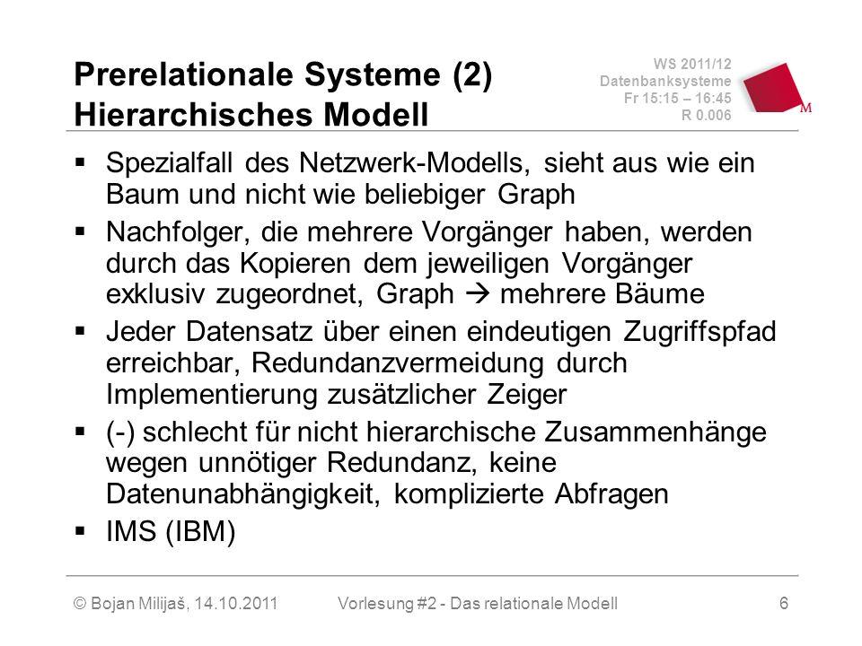 WS 2011/12 Datenbanksysteme Fr 15:15 – 16:45 R 0.006 © Bojan Milijaš, 14.10.2011Vorlesung #2 - Das relationale Modell6 Prerelationale Systeme (2) Hierarchisches Modell Spezialfall des Netzwerk-Modells, sieht aus wie ein Baum und nicht wie beliebiger Graph Nachfolger, die mehrere Vorgänger haben, werden durch das Kopieren dem jeweiligen Vorgänger exklusiv zugeordnet, Graph mehrere Bäume Jeder Datensatz über einen eindeutigen Zugriffspfad erreichbar, Redundanzvermeidung durch Implementierung zusätzlicher Zeiger (-) schlecht für nicht hierarchische Zusammenhänge wegen unnötiger Redundanz, keine Datenunabhängigkeit, komplizierte Abfragen IMS (IBM)