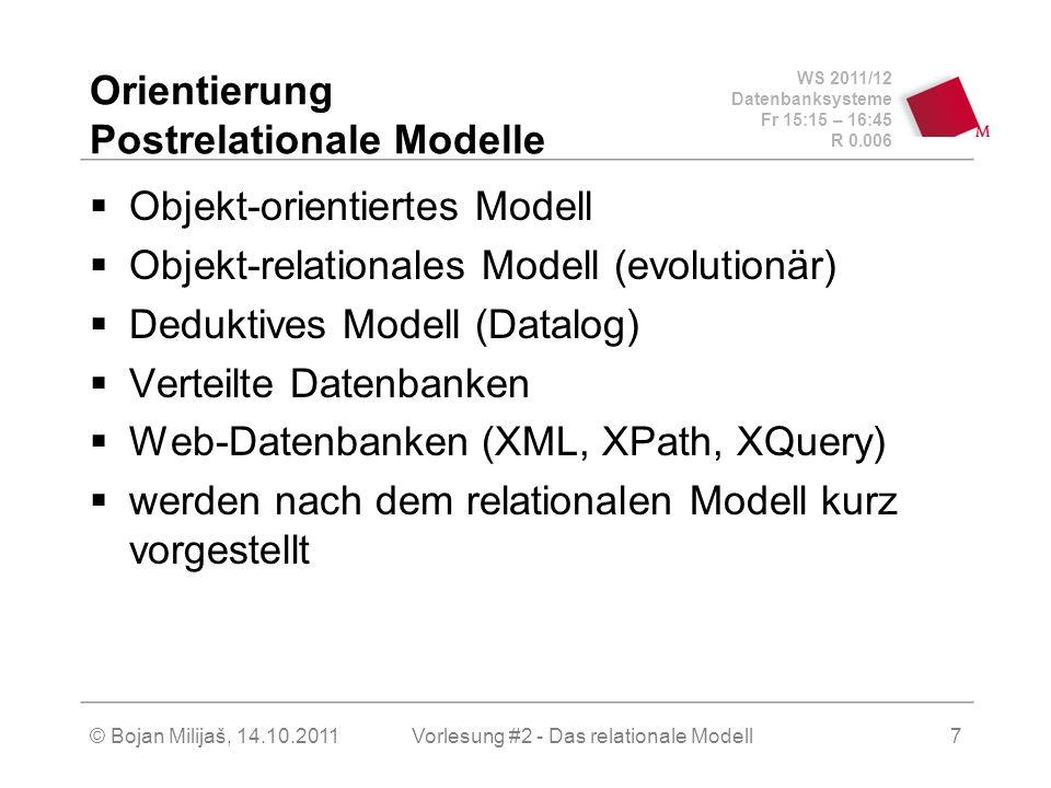 WS 2011/12 Datenbanksysteme Fr 15:15 – 16:45 R 0.006 © Bojan Milijaš, 14.10.2011Vorlesung #2 - Das relationale Modell7 Orientierung Postrelationale Modelle Objekt-orientiertes Modell Objekt-relationales Modell (evolutionär) Deduktives Modell (Datalog) Verteilte Datenbanken Web-Datenbanken (XML, XPath, XQuery) werden nach dem relationalen Modell kurz vorgestellt