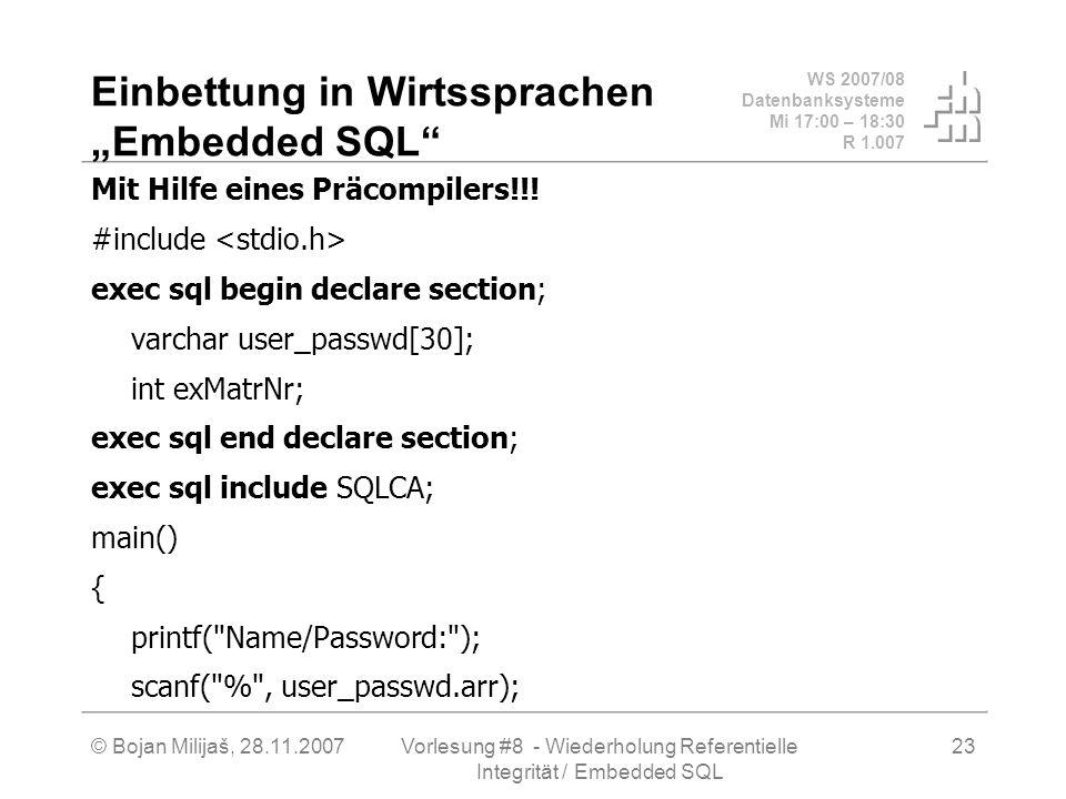 WS 2007/08 Datenbanksysteme Mi 17:00 – 18:30 R 1.007 © Bojan Milijaš, 28.11.2007Vorlesung #8 - Wiederholung Referentielle Integrität / Embedded SQL 23