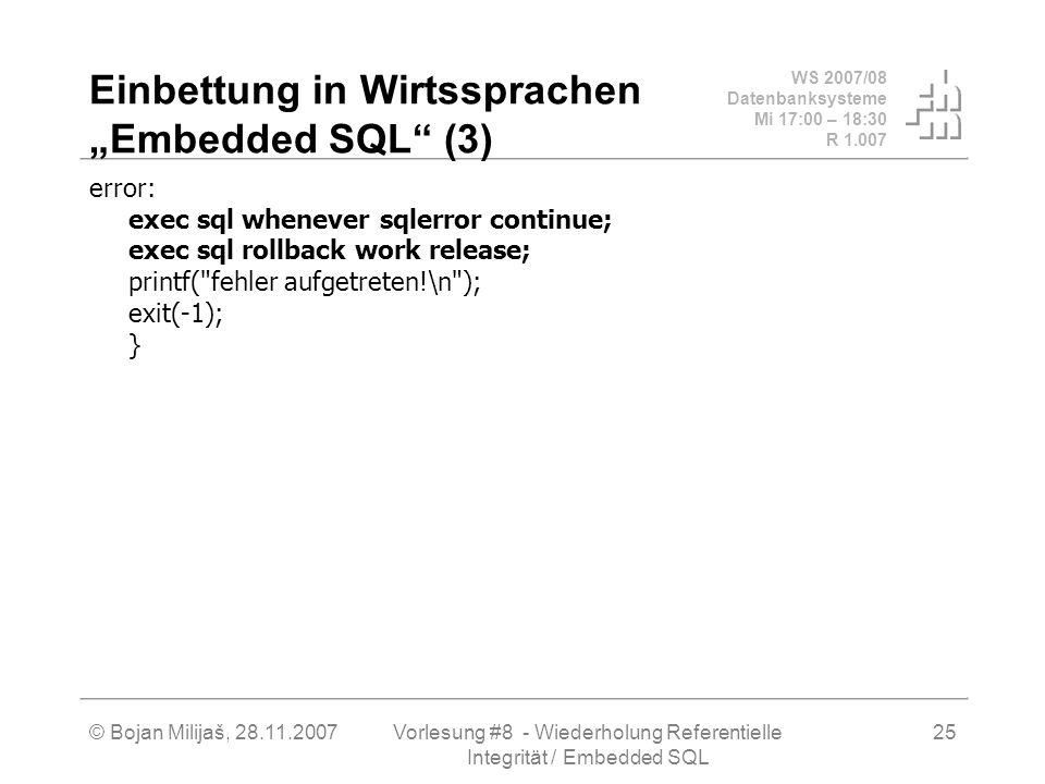 WS 2007/08 Datenbanksysteme Mi 17:00 – 18:30 R 1.007 © Bojan Milijaš, 28.11.2007Vorlesung #8 - Wiederholung Referentielle Integrität / Embedded SQL 25
