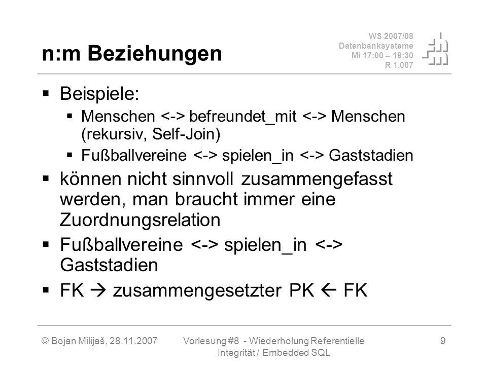 WS 2007/08 Datenbanksysteme Mi 17:00 – 18:30 R 1.007 © Bojan Milijaš, 28.11.2007Vorlesung #8 - Wiederholung Referentielle Integrität / Embedded SQL 10 Dynamische Integritätsbedingungen Statische Integritätsbedingungen: PRIMARY KEY, FOREIGN KEY, CHECK, UNIQUE etc.
