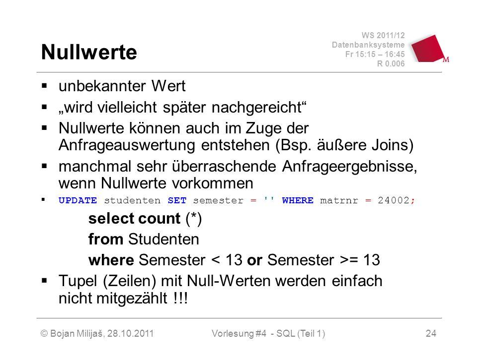 WS 2011/12 Datenbanksysteme Fr 15:15 – 16:45 R 0.006 © Bojan Milijaš, 28.10.2011Vorlesung #4 - SQL (Teil 1)24 Nullwerte unbekannter Wert wird vielleic