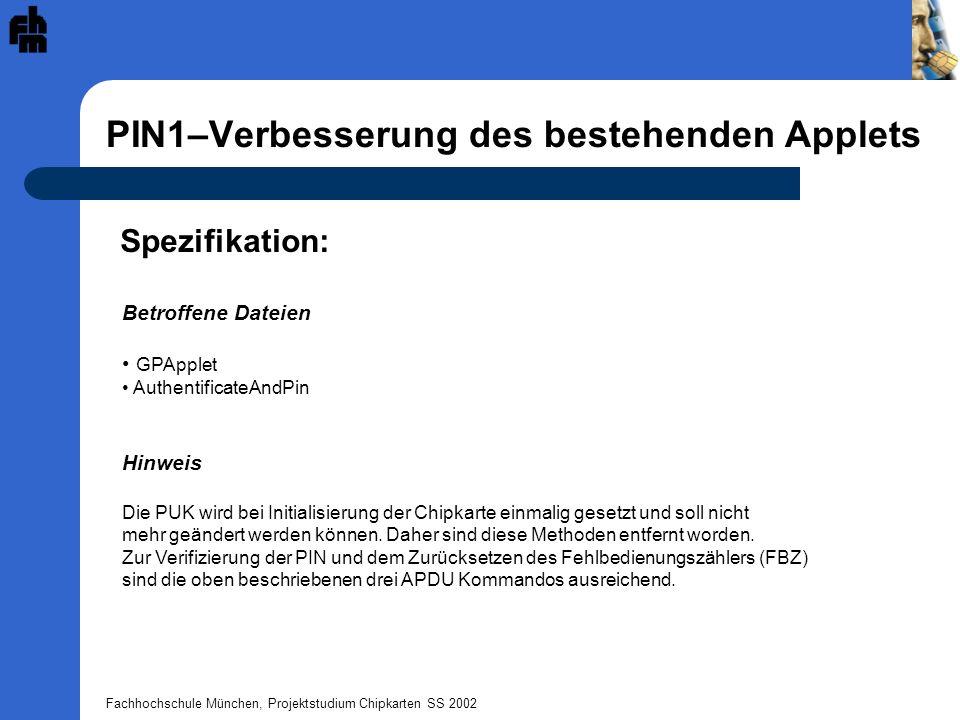 Fachhochschule München, Projektstudium Chipkarten SS 2002 PIN1–Verbesserung des bestehenden Applets Spezifikation: Betroffene Dateien GPApplet AuthentificateAndPin Hinweis Die PUK wird bei Initialisierung der Chipkarte einmalig gesetzt und soll nicht mehr geändert werden können.