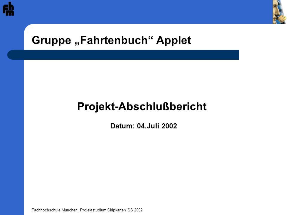 Fachhochschule München, Projektstudium Chipkarten SS 2002 Anhang: Variablen Längen der verschiedenen DatenStatus des Applets: AMOUNT_RECORDS : short = (short) 20; NOT_INIT : byte = (byte) 0; INIT_KM_LENGTH : short = (short) 4; INITIALIZED : byte = (byte) 1; INIT_PLZ_LENGTH : short = (short) 4; WRITE_START_STATUS : byte = (byte) 2; KM_STAND_LENGTH : short = (short) 4; WRITE_END_STATUS : byte = (byte) 3; DRIVER_ID_LENGTH : short = (short) 1; READ_INIT_STATUS : byte = (byte) 4; END_TIME_LENGTH : short = (short) 5; READ_STATUS : byte = (byte) 5; PLZ_LENGTH : short = (short) 4; DELETE_STATUS : byte = (byte) 6; START_TIME_LENGTH : short = (short) 5; TOTAL_LENGTH_DATA : short = (short) 20;Status des Users: TOTAL_LENGTH_INIT : short = (short) 9; AMINISTRATOR : byte = (byte) 0;