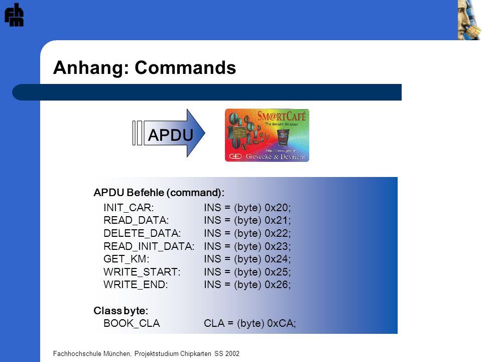 Fachhochschule München, Projektstudium Chipkarten SS 2002 Anhang: Commands APDU Befehle (command): INIT_CAR:INS = (byte) 0x20; READ_DATA: INS = (byte)