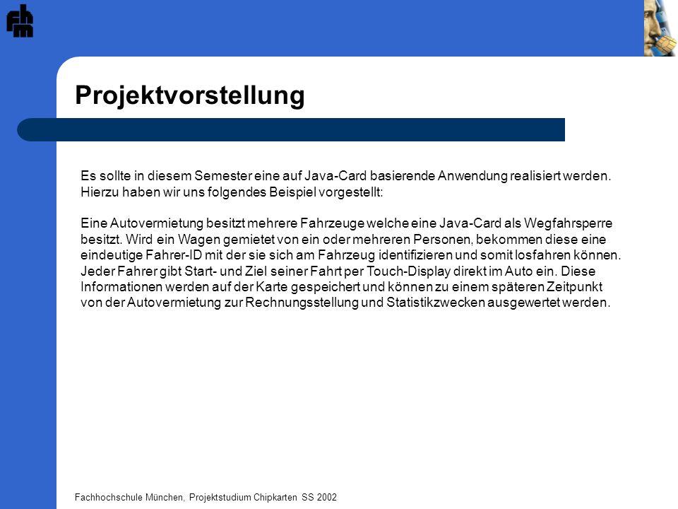 Fachhochschule München, Projektstudium Chipkarten SS 2002 Projektvorstellung Es sollte in diesem Semester eine auf Java-Card basierende Anwendung realisiert werden.