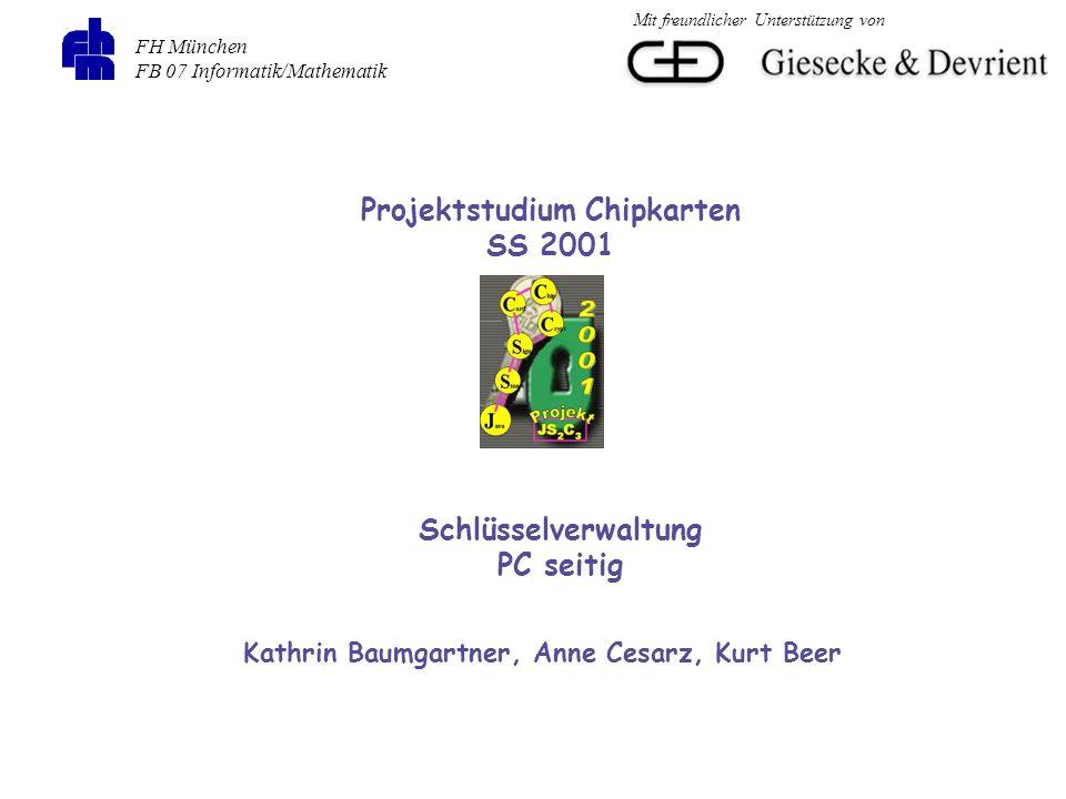 FH München FB 07 Informatik/Mathematik Projektstudium Chipkarten SS 2001 Schlüsselverwaltung PC seitig Kathrin Baumgartner, Anne Cesarz, Kurt Beer Mit