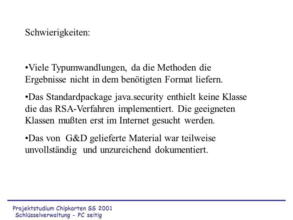Projektstudium Chipkarten SS 2001 Schlüsselverwaltung - PC seitig Schwierigkeiten: Viele Typumwandlungen, da die Methoden die Ergebnisse nicht in dem