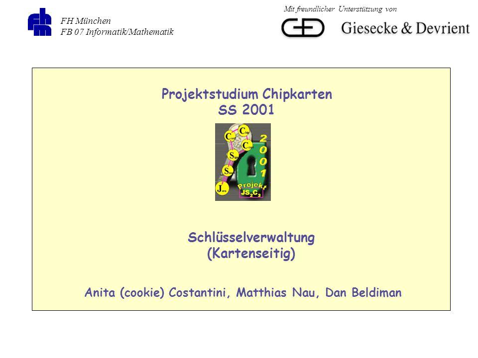 FH München FB 07 Informatik/Mathematik Projektstudium Chipkarten SS 2001 Schlüsselverwaltung (Kartenseitig) Anita (cookie) Costantini, Matthias Nau, Dan Beldiman Mit freundlicher Unterstützung von